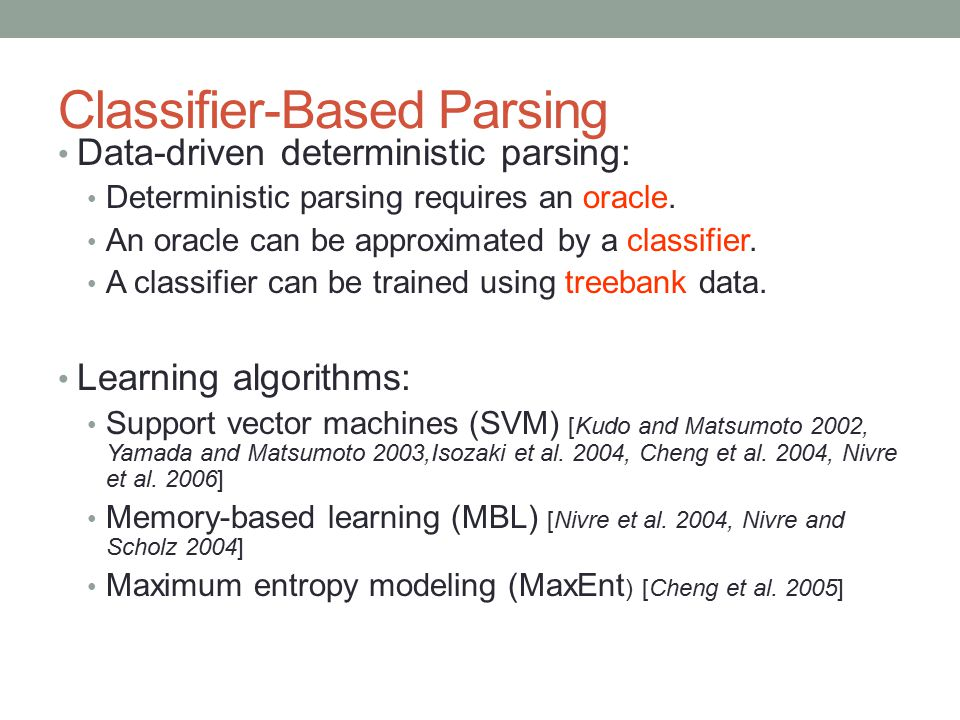 Classifier-Based Parsing Data-driven deterministic parsing: Deterministic parsing requires an oracle. An oracle can be approximated by a classifier. A