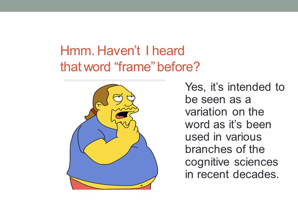 "Hmm. Haven't I heard that word ""frame"" before? Yes, it's intended to be seen as a variation on the word as it's been used in various branches of the c"