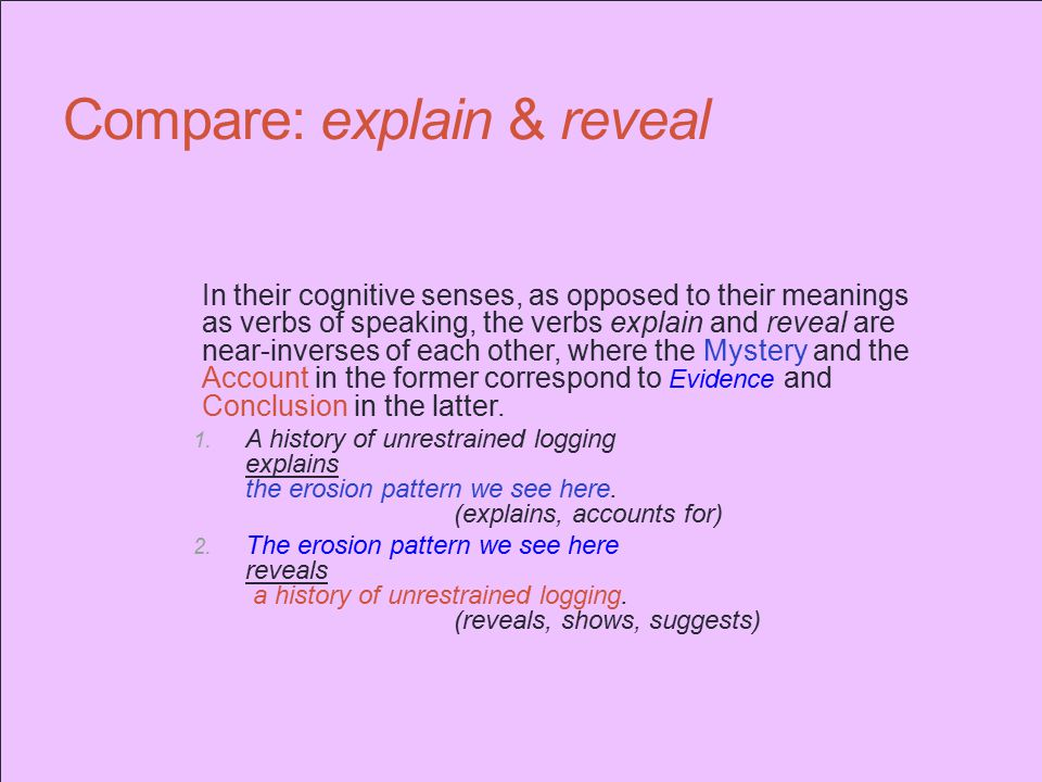 Compare: explain & reveal In their cognitive senses, as opposed to their meanings as verbs of speaking, the verbs explain and reveal are near-inverses