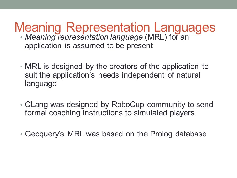 Meaning Representation Languages Meaning representation language (MRL) for an application is assumed to be present MRL is designed by the creators of