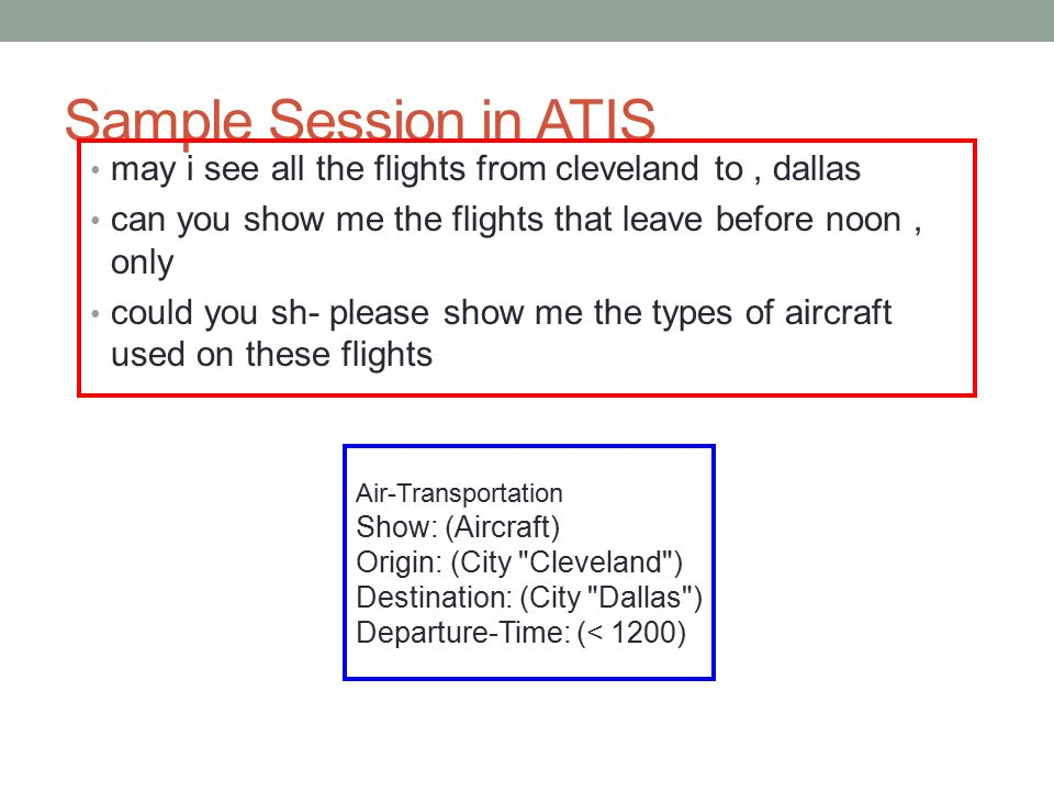 Sample Session in ATIS may i see all the flights from cleveland to, dallas can you show me the flights that leave before noon, only could you sh- plea