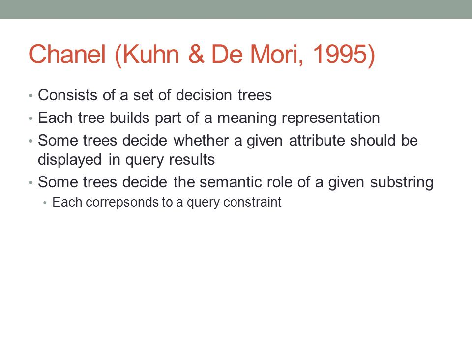 Chanel (Kuhn & De Mori, 1995) Consists of a set of decision trees Each tree builds part of a meaning representation Some trees decide whether a given
