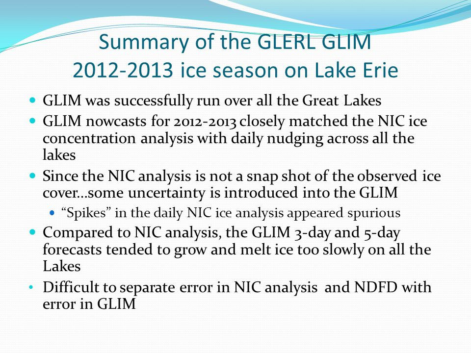 Summary of the GLERL GLIM 2012-2013 ice season on Lake Erie GLIM was successfully run over all the Great Lakes GLIM nowcasts for 2012-2013 closely matched the NIC ice concentration analysis with daily nudging across all the lakes Since the NIC analysis is not a snap shot of the observed ice cover…some uncertainty is introduced into the GLIM Spikes in the daily NIC ice analysis appeared spurious Compared to NIC analysis, the GLIM 3-day and 5-day forecasts tended to grow and melt ice too slowly on all the Lakes Difficult to separate error in NIC analysis and NDFD with error in GLIM