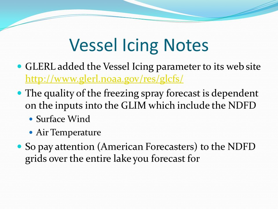 Vessel Icing Notes GLERL added the Vessel Icing parameter to its web site http://www.glerl.noaa.gov/res/glcfs/ http://www.glerl.noaa.gov/res/glcfs/ The quality of the freezing spray forecast is dependent on the inputs into the GLIM which include the NDFD Surface Wind Air Temperature So pay attention (American Forecasters) to the NDFD grids over the entire lake you forecast for