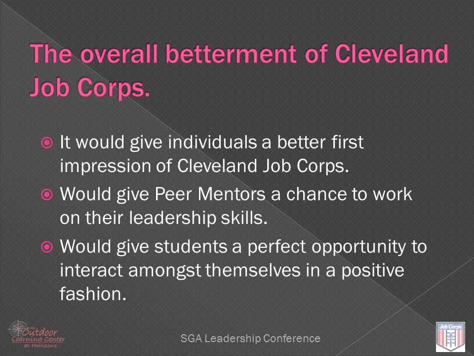 Leadership SGA Leadership Conference  It would give individuals a better first impression of Cleveland Job Corps.  Would give Peer Mentors a chance