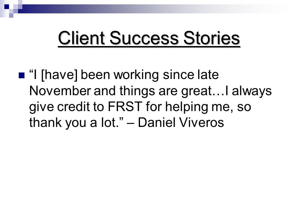 Client Success Stories I [have] been working since late November and things are great…I always give credit to FRST for helping me, so thank you a lot. – Daniel Viveros