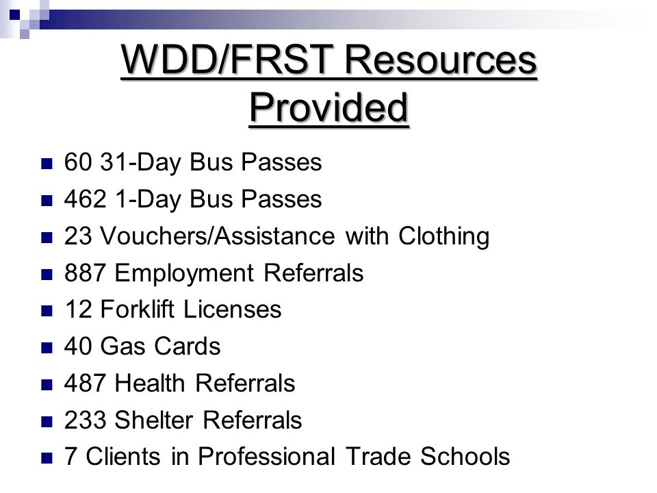 WDD/FRST Resources Provided 60 31-Day Bus Passes 462 1-Day Bus Passes 23 Vouchers/Assistance with Clothing 887 Employment Referrals 12 Forklift Licenses 40 Gas Cards 487 Health Referrals 233 Shelter Referrals 7 Clients in Professional Trade Schools