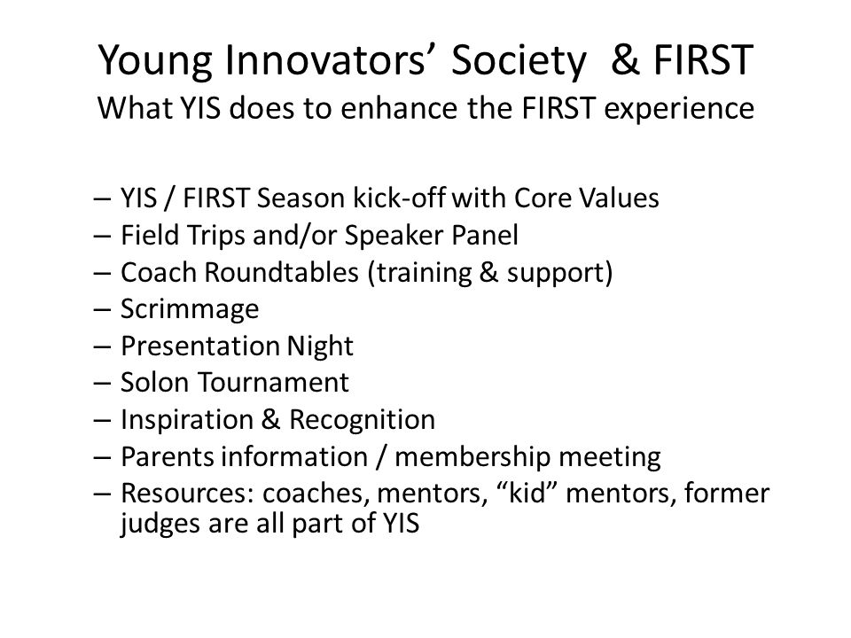 Young Innovators' Society & FIRST What YIS does to enhance the FIRST experience – YIS / FIRST Season kick-off with Core Values – Field Trips and/or Sp