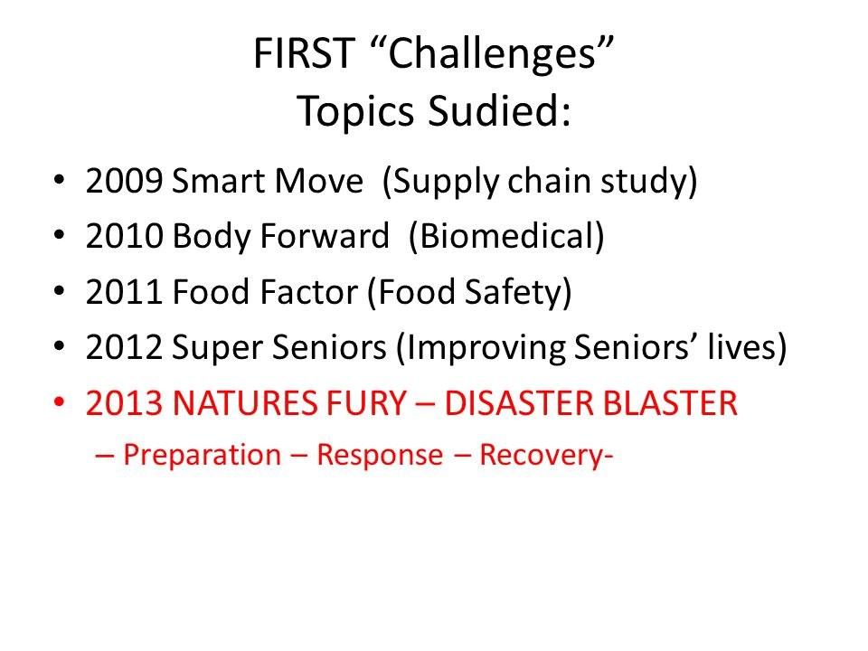 """FIRST """"Challenges"""" Topics Sudied: 2009 Smart Move (Supply chain study) 2010 Body Forward (Biomedical) 2011 Food Factor (Food Safety) 2012 Super Senior"""