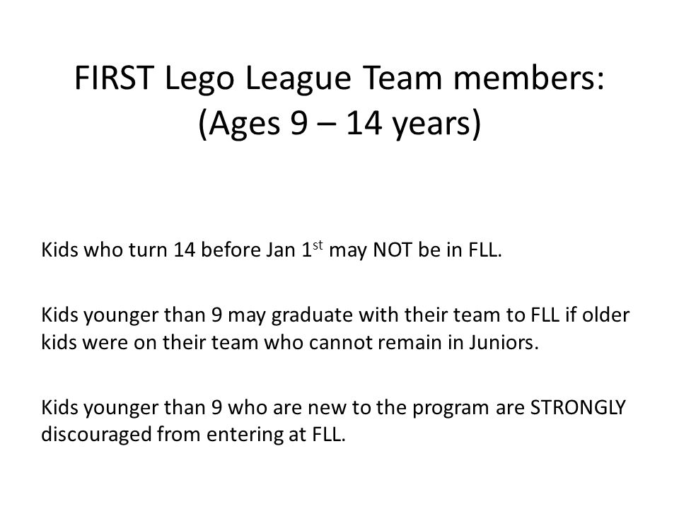 FIRST Lego League Team members: (Ages 9 – 14 years) Kids who turn 14 before Jan 1 st may NOT be in FLL. Kids younger than 9 may graduate with their te
