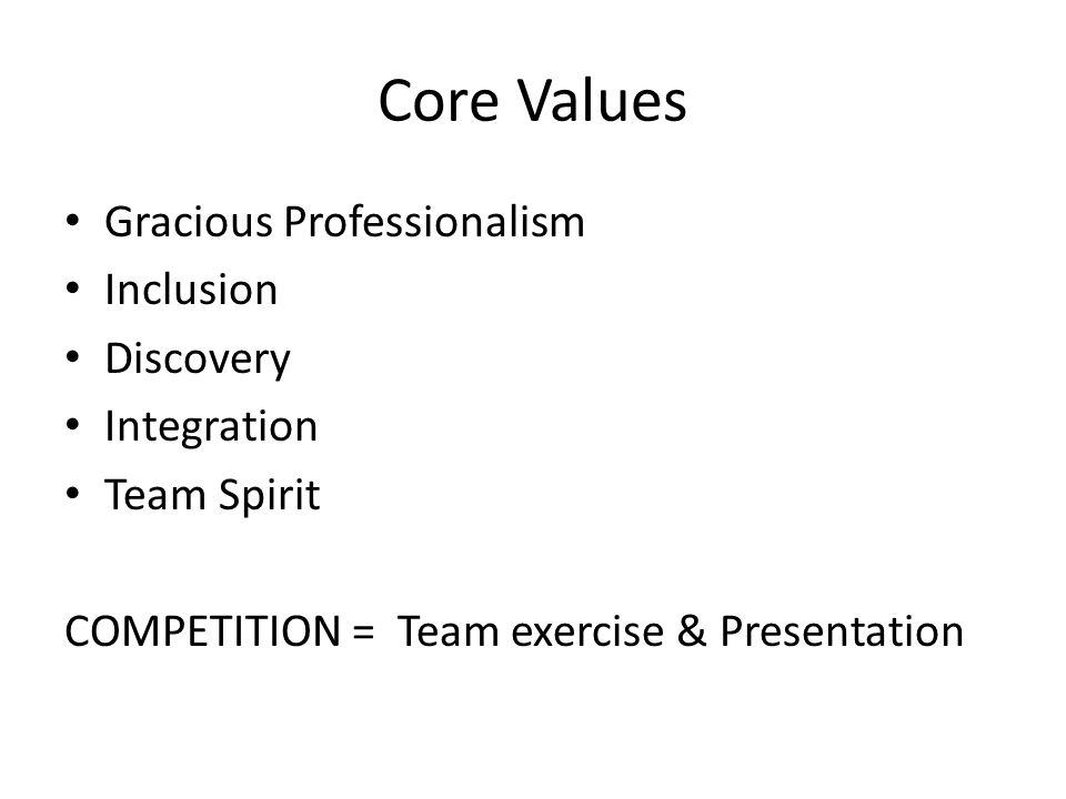 Core Values Gracious Professionalism Inclusion Discovery Integration Team Spirit COMPETITION = Team exercise & Presentation