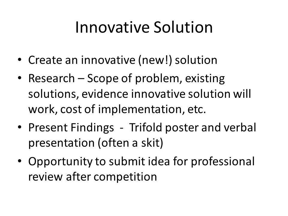 Innovative Solution Create an innovative (new!) solution Research – Scope of problem, existing solutions, evidence innovative solution will work, cost