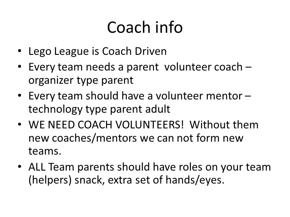 Coach info Lego League is Coach Driven Every team needs a parent volunteer coach – organizer type parent Every team should have a volunteer mentor – t