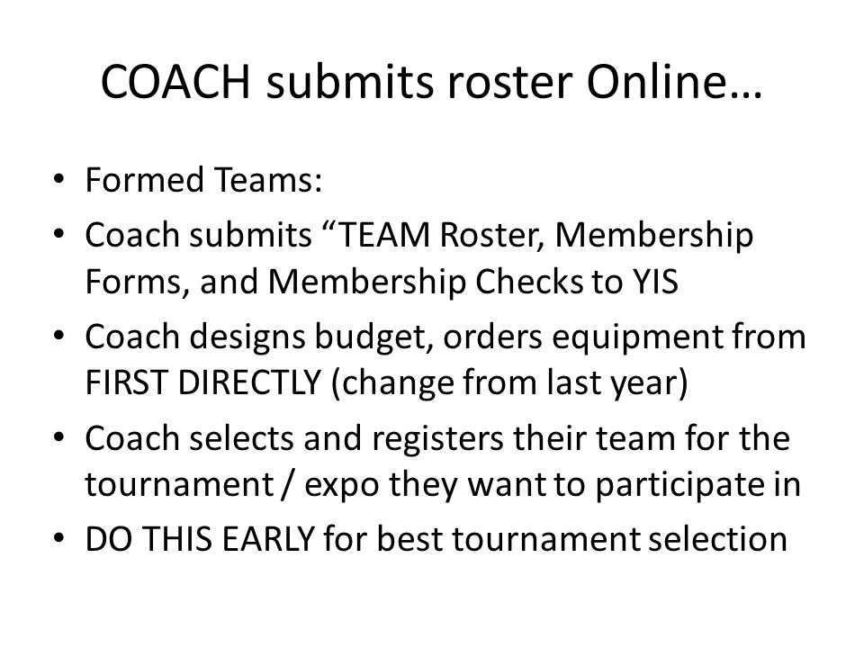"""COACH submits roster Online… Formed Teams: Coach submits """"TEAM Roster, Membership Forms, and Membership Checks to YIS Coach designs budget, orders equ"""