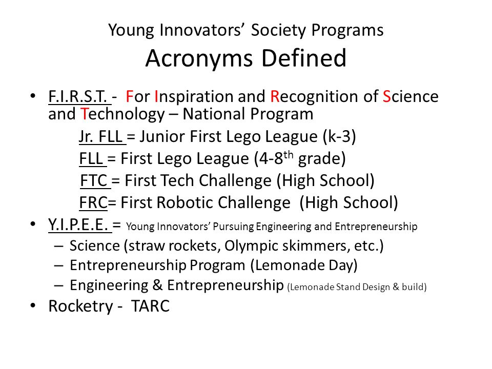 Young Innovators' Society Programs Acronyms Defined F.I.R.S.T. - For Inspiration and Recognition of Science and Technology – National Program Jr. FLL
