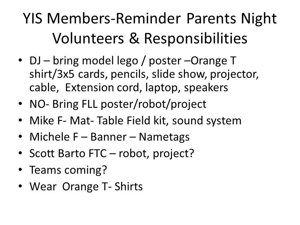 YIS Members-Reminder Parents Night Volunteers & Responsibilities DJ – bring model lego / poster –Orange T shirt/3x5 cards, pencils, slide show, projec