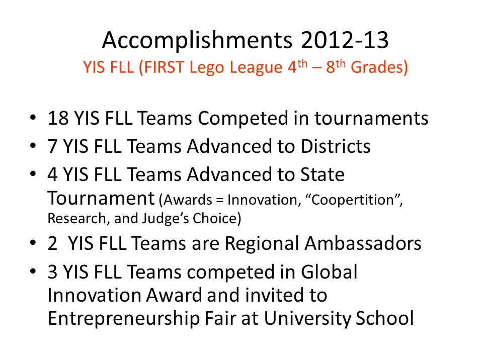 Accomplishments 2012-13 YIS FLL (FIRST Lego League 4 th – 8 th Grades) 18 YIS FLL Teams Competed in tournaments 7 YIS FLL Teams Advanced to Districts