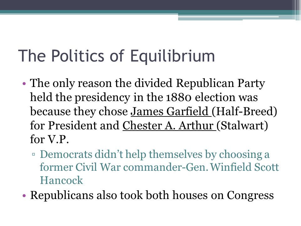 The Politics of Equilibrium The only reason the divided Republican Party held the presidency in the 1880 election was because they chose James Garfiel