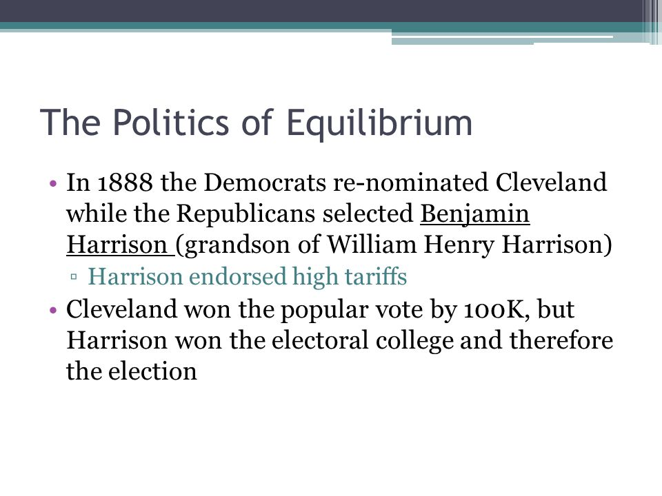 The Politics of Equilibrium In 1888 the Democrats re-nominated Cleveland while the Republicans selected Benjamin Harrison (grandson of William Henry H