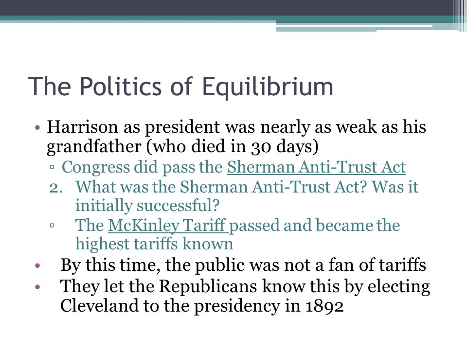 The Politics of Equilibrium Harrison as president was nearly as weak as his grandfather (who died in 30 days) ▫Congress did pass the Sherman Anti-Trus