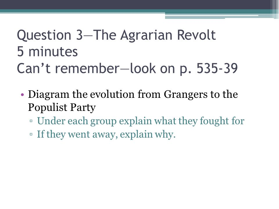 Question 3—The Agrarian Revolt 5 minutes Can't remember—look on p. 535-39 Diagram the evolution from Grangers to the Populist Party ▫Under each group
