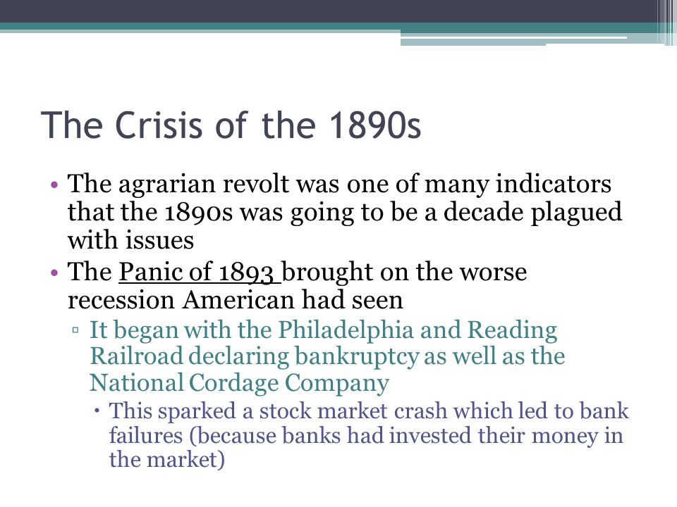 The Crisis of the 1890s The agrarian revolt was one of many indicators that the 1890s was going to be a decade plagued with issues The Panic of 1893 b