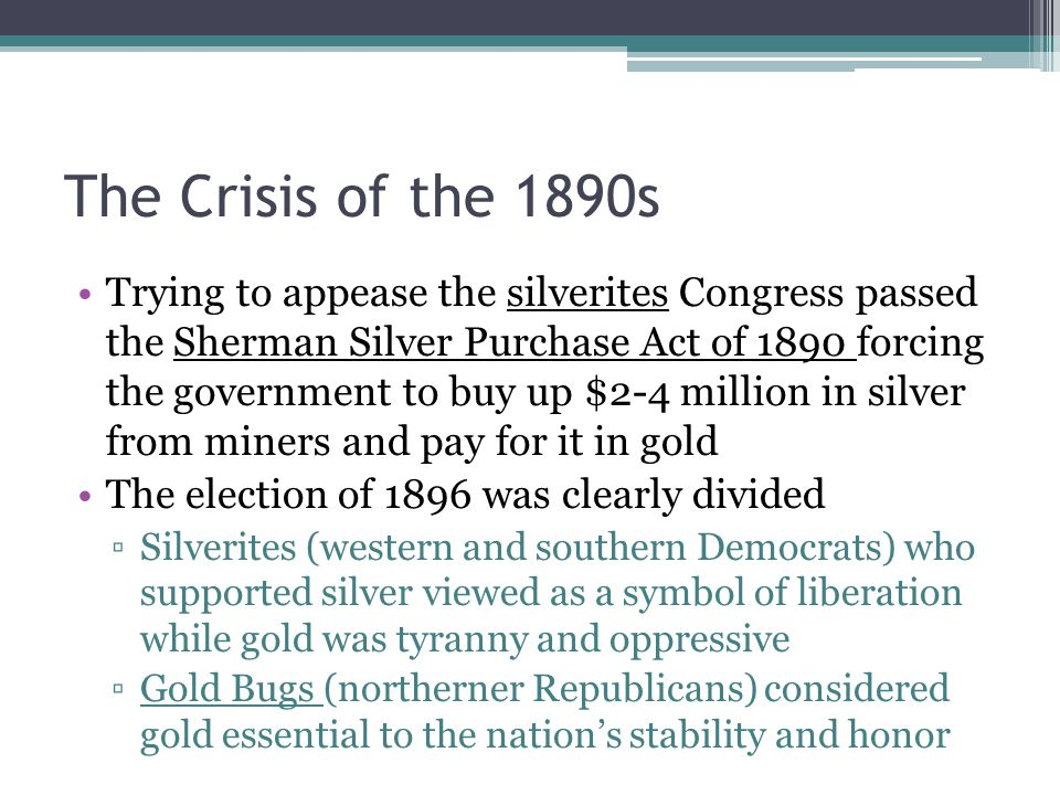 The Crisis of the 1890s Trying to appease the silverites Congress passed the Sherman Silver Purchase Act of 1890 forcing the government to buy up $2-4