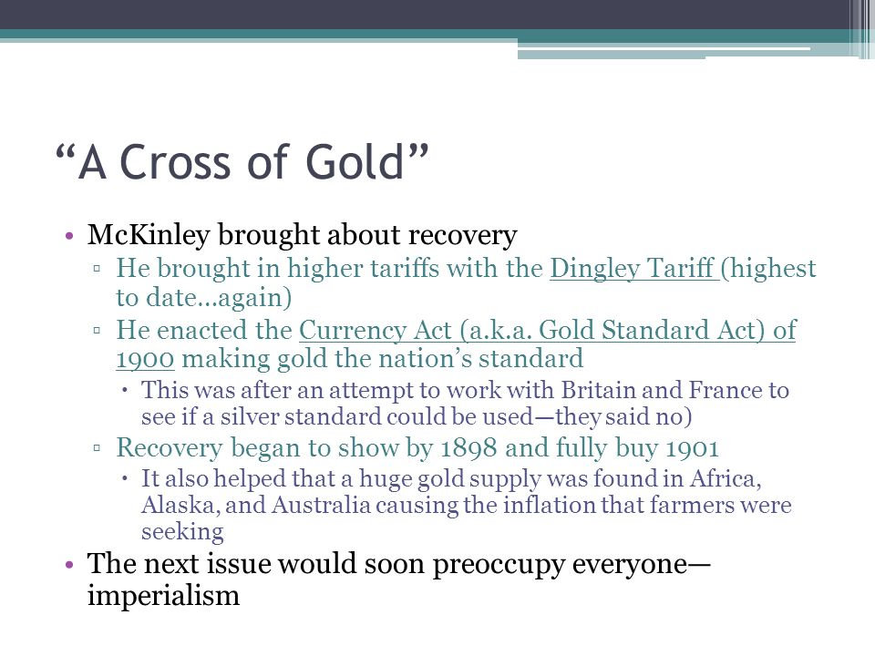 """A Cross of Gold"" McKinley brought about recovery ▫He brought in higher tariffs with the Dingley Tariff (highest to date…again) ▫He enacted the Curren"