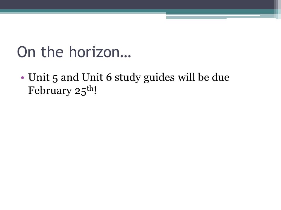 On the horizon… Unit 5 and Unit 6 study guides will be due February 25 th !