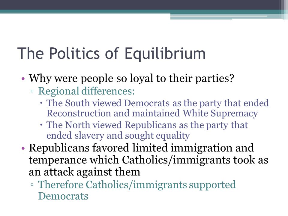 The Politics of Equilibrium Why were people so loyal to their parties? ▫Regional differences:  The South viewed Democrats as the party that ended Rec