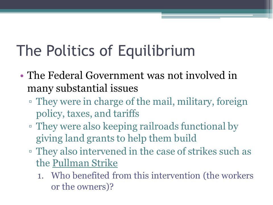 The Politics of Equilibrium The Federal Government was not involved in many substantial issues ▫They were in charge of the mail, military, foreign pol