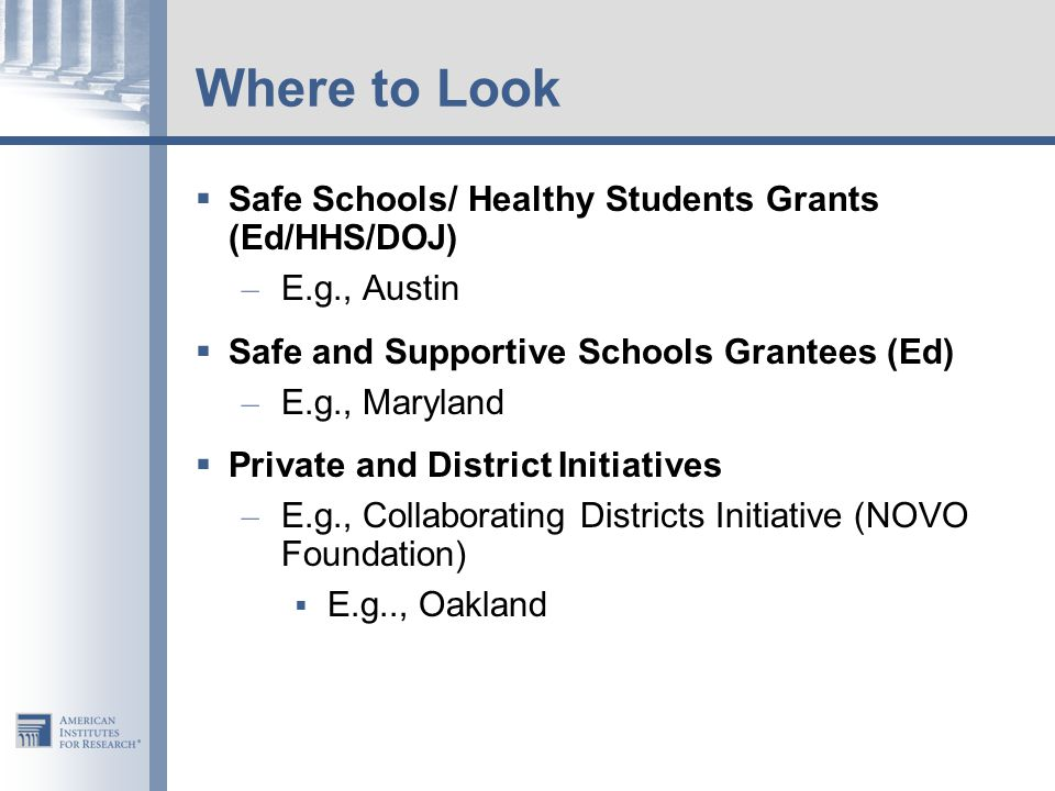 Where to Look  Safe Schools/ Healthy Students Grants (Ed/HHS/DOJ) – E.g., Austin  Safe and Supportive Schools Grantees (Ed) – E.g., Maryland  Private and District Initiatives – E.g., Collaborating Districts Initiative (NOVO Foundation)  E.g.., Oakland
