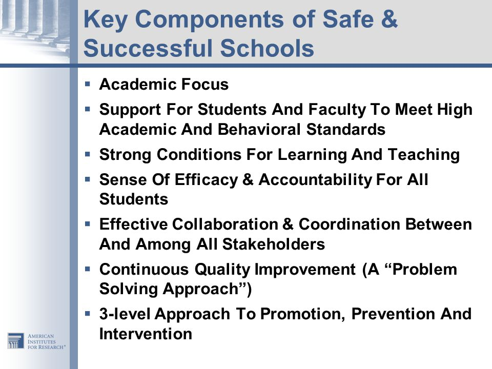 Key Components of Safe & Successful Schools  Academic Focus  Support For Students And Faculty To Meet High Academic And Behavioral Standards  Strong Conditions For Learning And Teaching  Sense Of Efficacy & Accountability For All Students  Effective Collaboration & Coordination Between And Among All Stakeholders  Continuous Quality Improvement (A Problem Solving Approach )  3-level Approach To Promotion, Prevention And Intervention