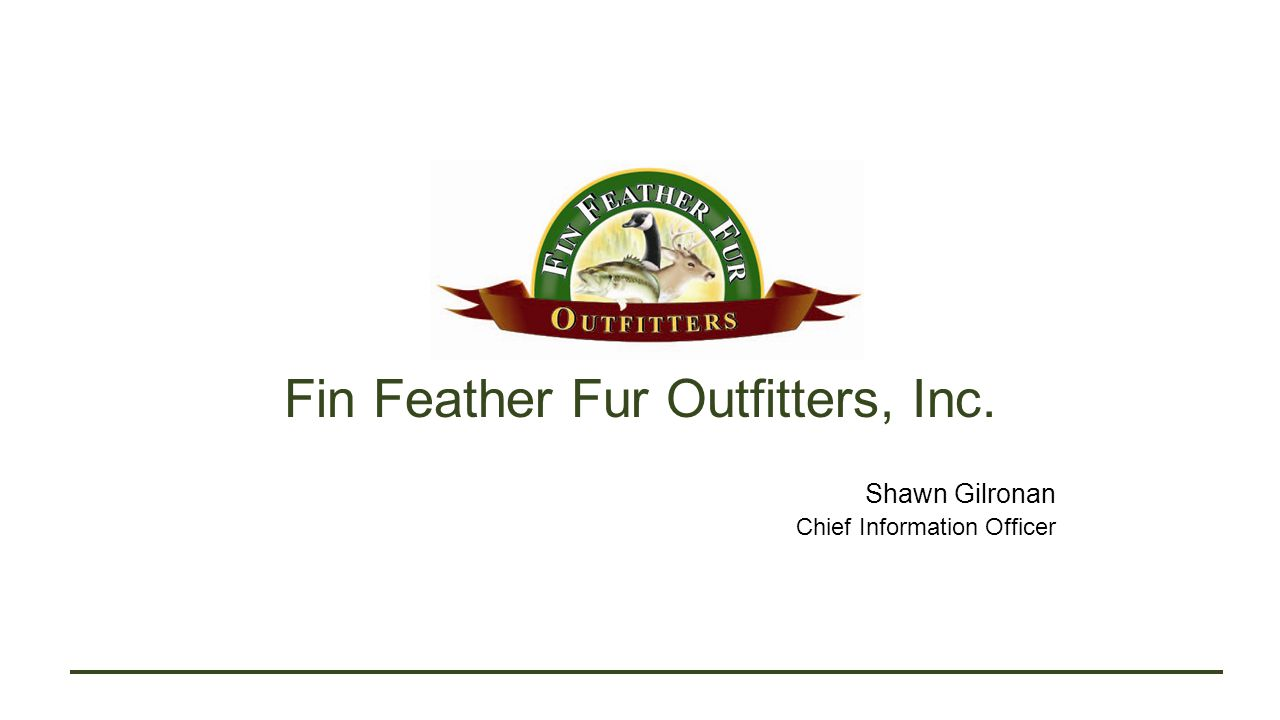 Fin Feather Fur Outfitters, Inc. Shawn Gilronan Chief Information Officer