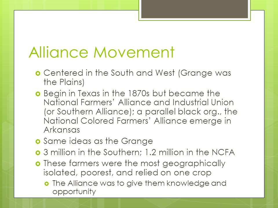 Alliance Movement  Centered in the South and West (Grange was the Plains)  Begin in Texas in the 1870s but became the National Farmers' Alliance and