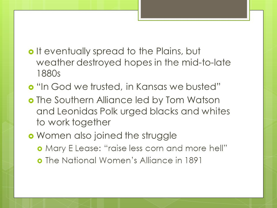  It eventually spread to the Plains, but weather destroyed hopes in the mid-to-late 1880s  In God we trusted, in Kansas we busted  The Southern Alliance led by Tom Watson and Leonidas Polk urged blacks and whites to work together  Women also joined the struggle  Mary E Lease: raise less corn and more hell  The National Women's Alliance in 1891