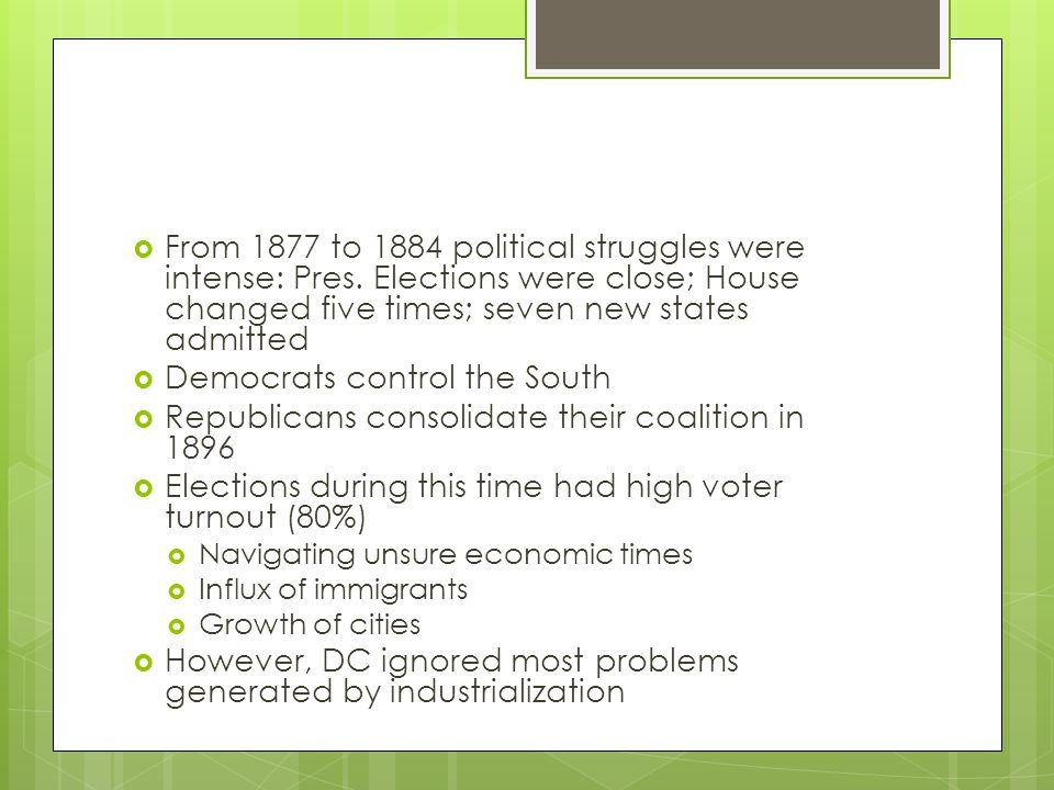  From 1877 to 1884 political struggles were intense: Pres. Elections were close; House changed five times; seven new states admitted  Democrats cont