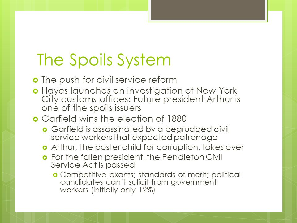 The Spoils System  The push for civil service reform  Hayes launches an investigation of New York City customs offices: Future president Arthur is one of the spoils issuers  Garfield wins the election of 1880  Garfield is assassinated by a begrudged civil service workers that expected patronage  Arthur, the poster child for corruption, takes over  For the fallen president, the Pendleton Civil Service Act is passed  Competitive exams; standards of merit; political candidates can't solicit from government workers (initially only 12%)
