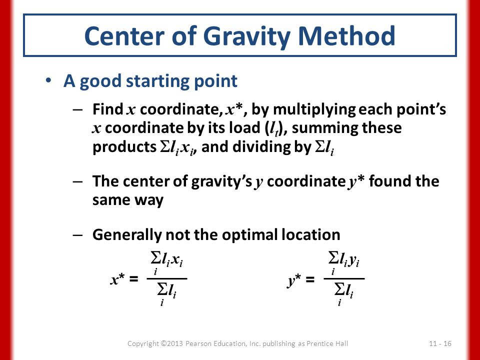 Center of Gravity Method A good starting point – Find x coordinate, x *, by multiplying each point's x coordinate by its load ( l t ), summing these products  l i x i, and dividing by  l i – The center of gravity's y coordinate y * found the same way – Generally not the optimal location x * =  l i x i  l i i i y * =  l i y i  l i i i 11 - 16Copyright ©2013 Pearson Education, Inc.