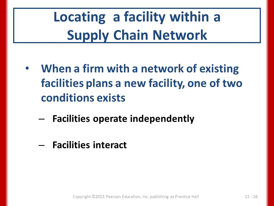 Locating a facility within a Supply Chain Network When a firm with a network of existing facilities plans a new facility, one of two conditions exists – Facilities operate independently – Facilities interact 11 - 26Copyright ©2013 Pearson Education, Inc.