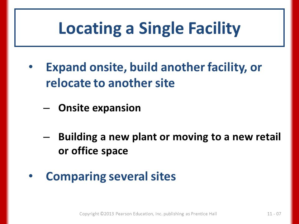 Locating a Single Facility Expand onsite, build another facility, or relocate to another site – Onsite expansion – Building a new plant or moving to a new retail or office space Comparing several sites 11 - 07Copyright ©2013 Pearson Education, Inc.