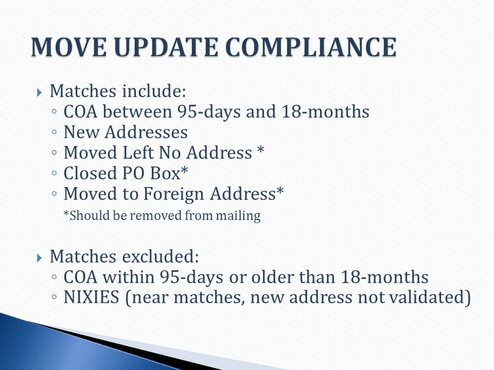 Matches include: ◦ COA between 95-days and 18-months ◦ New Addresses ◦ Moved Left No Address * ◦ Closed PO Box* ◦ Moved to Foreign Address* *Should be removed from mailing  Matches excluded: ◦ COA within 95-days or older than 18-months ◦ NIXIES (near matches, new address not validated)