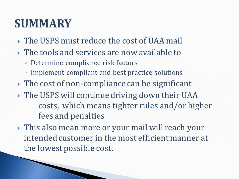  The USPS must reduce the cost of UAA mail  The tools and services are now available to ◦ Determine compliance risk factors ◦ Implement compliant and best practice solutions  The cost of non-compliance can be significant  The USPS will continue driving down their UAA costs, which means tighter rules and/or higher fees and penalties  This also mean more or your mail will reach your intended customer in the most efficient manner at the lowest possible cost.