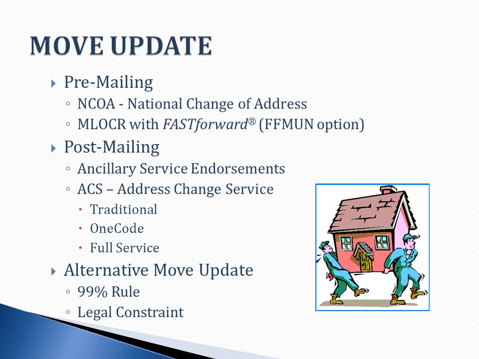  Pre-Mailing ◦ NCOA - National Change of Address ◦ MLOCR with FASTforward ® (FFMUN option)  Post-Mailing ◦ Ancillary Service Endorsements ◦ ACS – Address Change Service  Traditional  OneCode  Full Service  Alternative Move Update ◦ 99% Rule ◦ Legal Constraint
