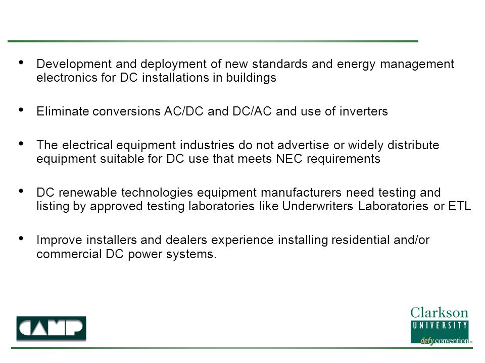 Development and deployment of new standards and energy management electronics for DC installations in buildings Eliminate conversions AC/DC and DC/AC and use of inverters The electrical equipment industries do not advertise or widely distribute equipment suitable for DC use that meets NEC requirements DC renewable technologies equipment manufacturers need testing and listing by approved testing laboratories like Underwriters Laboratories or ETL Improve installers and dealers experience installing residential and/or commercial DC power systems.