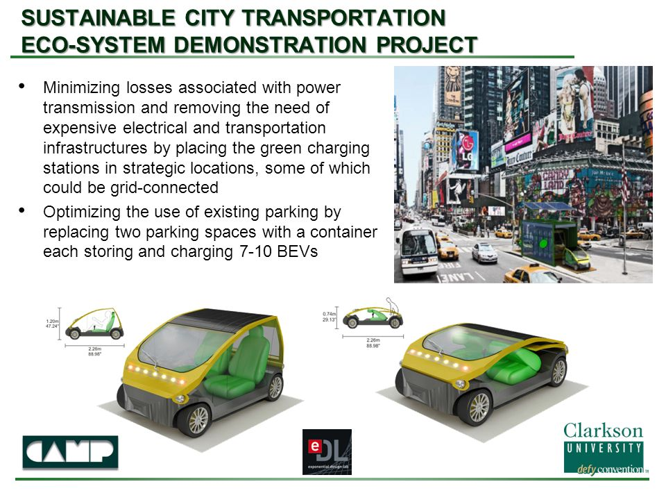 SUSTAINABLE CITY TRANSPORTATION ECO-SYSTEM DEMONSTRATION PROJECT Minimizing losses associated with power transmission and removing the need of expensive electrical and transportation infrastructures by placing the green charging stations in strategic locations, some of which could be grid-connected Optimizing the use of existing parking by replacing two parking spaces with a container each storing and charging 7-10 BEVs