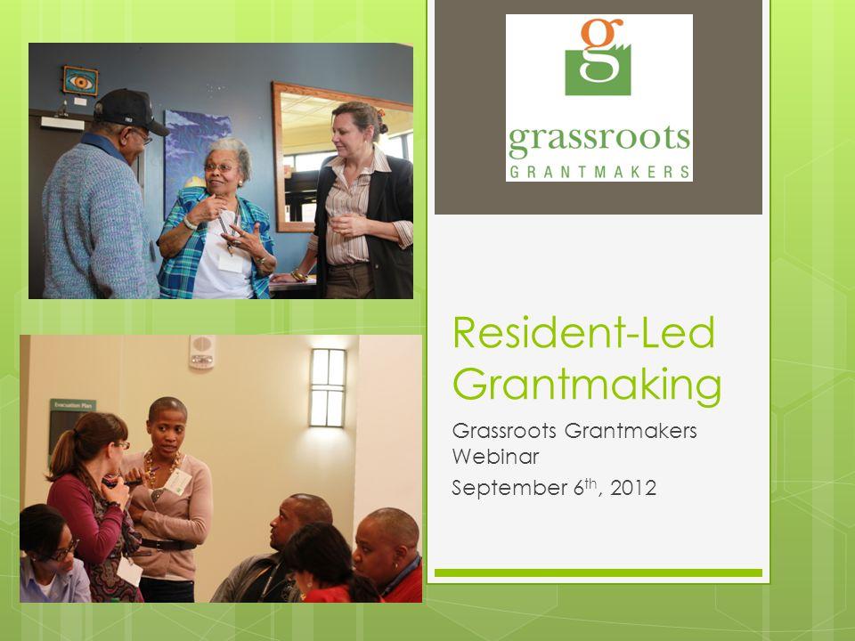 Resident-Led Grantmaking Grassroots Grantmakers Webinar September 6 th, 2012