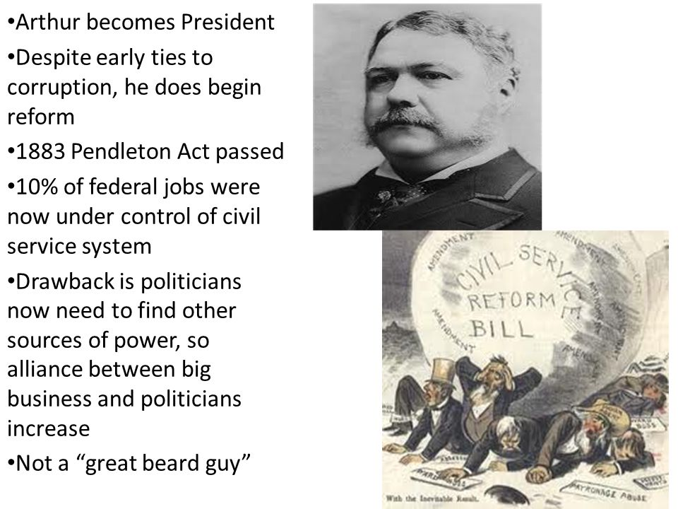 Arthur becomes President Despite early ties to corruption, he does begin reform 1883 Pendleton Act passed 10% of federal jobs were now under control of civil service system Drawback is politicians now need to find other sources of power, so alliance between big business and politicians increase Not a great beard guy