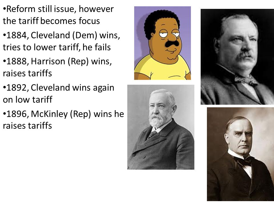 Reform still issue, however the tariff becomes focus 1884, Cleveland (Dem) wins, tries to lower tariff, he fails 1888, Harrison (Rep) wins, raises tariffs 1892, Cleveland wins again on low tariff 1896, McKinley (Rep) wins he raises tariffs