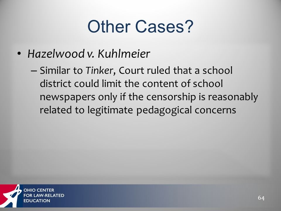Hazelwood v. Kuhlmeier – Similar to Tinker, Court ruled that a school district could limit the content of school newspapers only if the censorship is